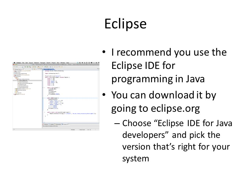 Eclipse I recommend you use the Eclipse IDE for programming in Java You can download it by going to eclipse.org – Choose Eclipse IDE for Java developers and pick the version that's right for your system