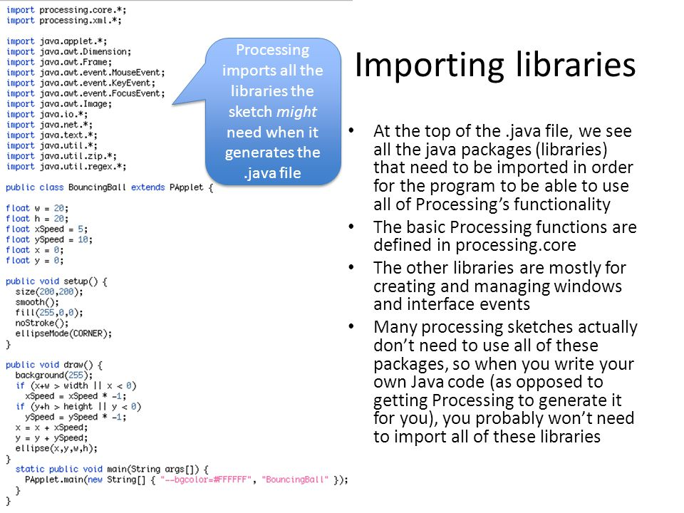 Importing libraries At the top of the.java file, we see all the java packages (libraries) that need to be imported in order for the program to be able to use all of Processing's functionality The basic Processing functions are defined in processing.core The other libraries are mostly for creating and managing windows and interface events Many processing sketches actually don't need to use all of these packages, so when you write your own Java code (as opposed to getting Processing to generate it for you), you probably won't need to import all of these libraries Processing imports all the libraries the sketch might need when it generates the.java file