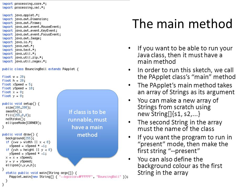 The main method If you want to be able to run your Java class, then it must have a main method In order to run this sketch, we call the PApplet class's main method The PApplet's main method takes an array of Strings as its argument You can make a new array of Strings from scratch using new String[]{s1, s2,...} The second String in the array must the name of the class If you want the program to run in present mode, then make the first string --present You can also define the background colour as the first String in the array If class is to be runnable, must have a main method