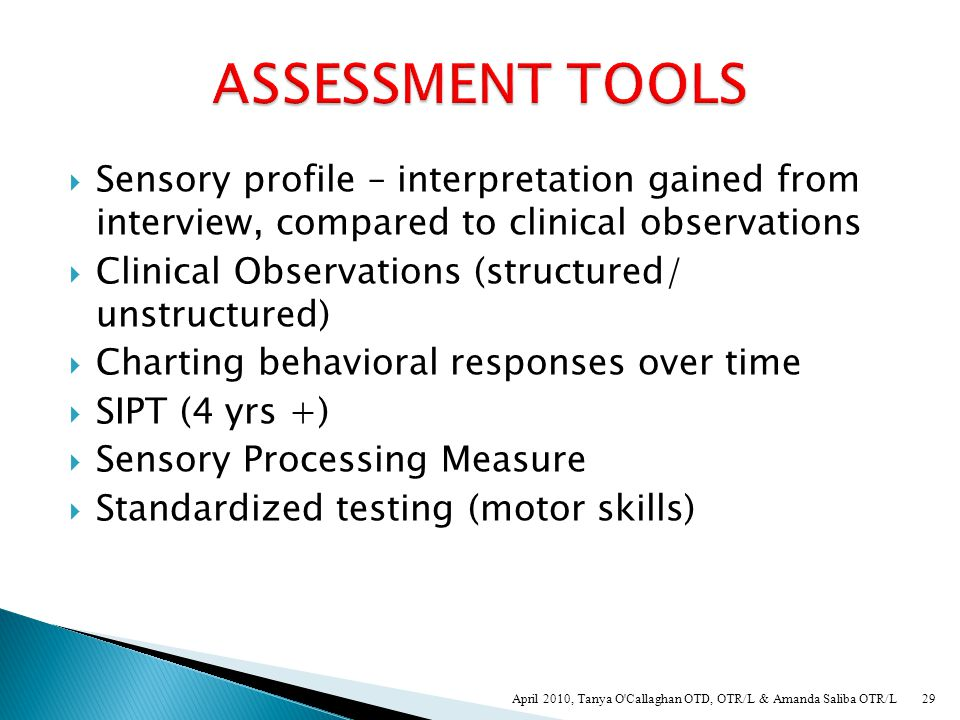  How does the child respond to sensory input? ◦ Arousal level (band of arousal) ◦ Adaptive responses (obvious, subtle) ◦ How are the systems interact