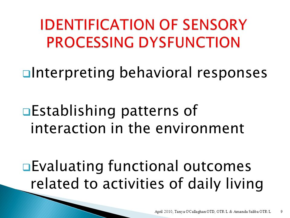  Sensory profile – interpretation gained from interview, compared to clinical observations  Clinical Observations (structured/ unstructured)  Charting behavioral responses over time  SIPT (4 yrs +)  Sensory Processing Measure  Standardized testing (motor skills) 29 April 2010, Tanya O Callaghan OTD, OTR/L & Amanda Saliba OTR/L