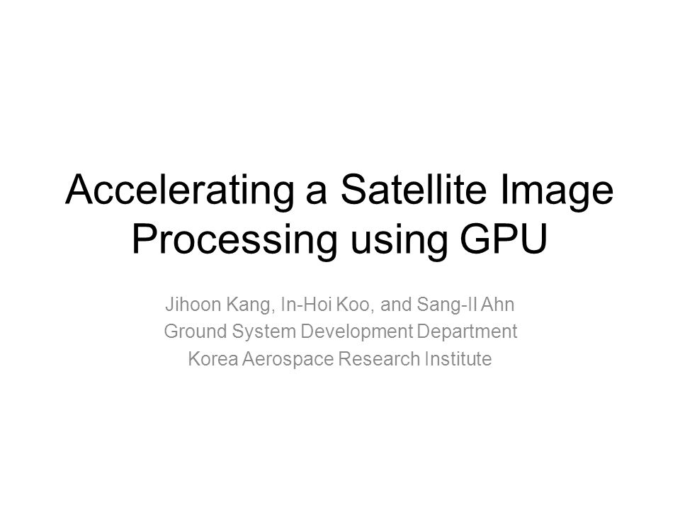 Accelerating a Satellite Image Processing using GPU Jihoon Kang, In-Hoi Koo, and Sang-Il Ahn Ground System Development Department Korea Aerospace Research Institute