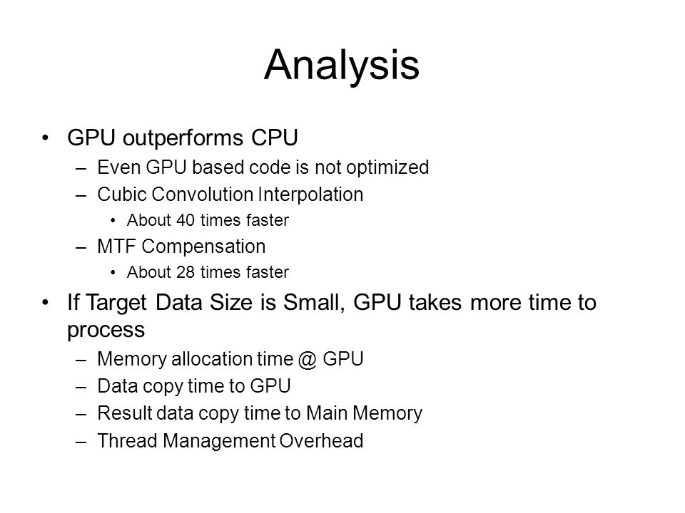 Analysis GPU outperforms CPU –Even GPU based code is not optimized –Cubic Convolution Interpolation About 40 times faster –MTF Compensation About 28 times faster If Target Data Size is Small, GPU takes more time to process –Memory allocation GPU –Data copy time to GPU –Result data copy time to Main Memory –Thread Management Overhead