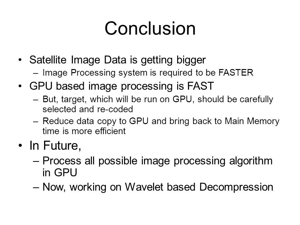 Conclusion Satellite Image Data is getting bigger –Image Processing system is required to be FASTER GPU based image processing is FAST –But, target, which will be run on GPU, should be carefully selected and re-coded –Reduce data copy to GPU and bring back to Main Memory time is more efficient In Future, –Process all possible image processing algorithm in GPU –Now, working on Wavelet based Decompression