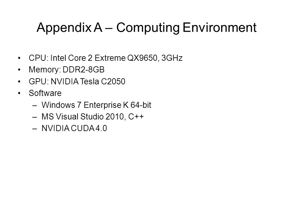Appendix A – Computing Environment CPU: Intel Core 2 Extreme QX9650, 3GHz Memory: DDR2-8GB GPU: NVIDIA Tesla C2050 Software –Windows 7 Enterprise K 64-bit –MS Visual Studio 2010, C++ –NVIDIA CUDA 4.0
