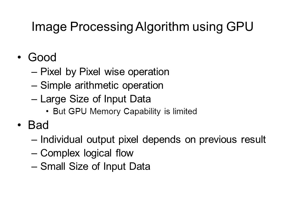 Image Processing Algorithm using GPU Good –Pixel by Pixel wise operation –Simple arithmetic operation –Large Size of Input Data But GPU Memory Capability is limited Bad –Individual output pixel depends on previous result –Complex logical flow –Small Size of Input Data