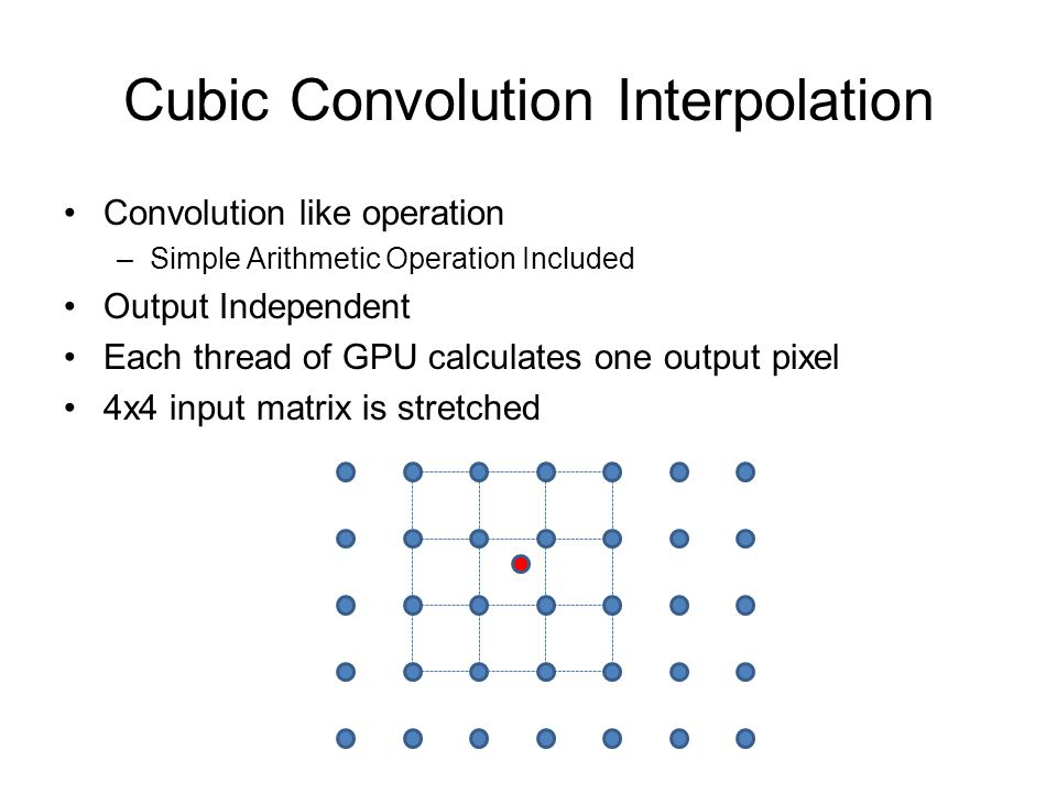 Cubic Convolution Interpolation Convolution like operation –Simple Arithmetic Operation Included Output Independent Each thread of GPU calculates one output pixel 4x4 input matrix is stretched