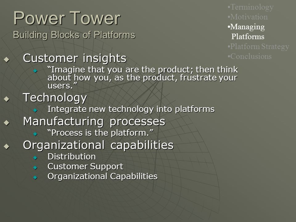  Customer insights  Imagine that you are the product; then think about how you, as the product, frustrate your users.  Technology  Integrate new technology into platforms  Manufacturing processes  Process is the platform.  Organizational capabilities  Distribution  Customer Support  Organizational Capabilities Power Tower Building Blocks of Platforms Terminology Motivation Managing Platforms Platform Strategy Conclusions