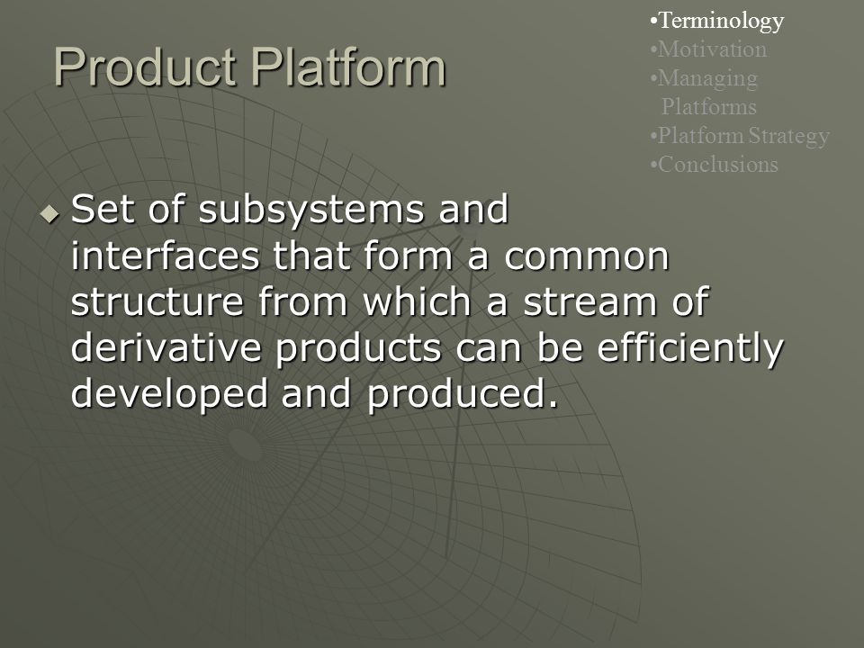 Product Platform Terminology Motivation Managing Platforms Platform Strategy Conclusions  Set of subsystems and interfaces that form a common structure from which a stream of derivative products can be efficiently developed and produced.