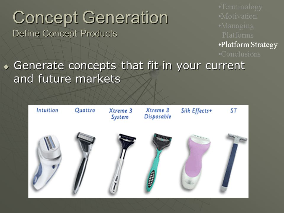 Concept Generation Define Concept Products  Generate concepts that fit in your current and future markets Terminology Motivation Managing Platforms Platform Strategy Conclusions