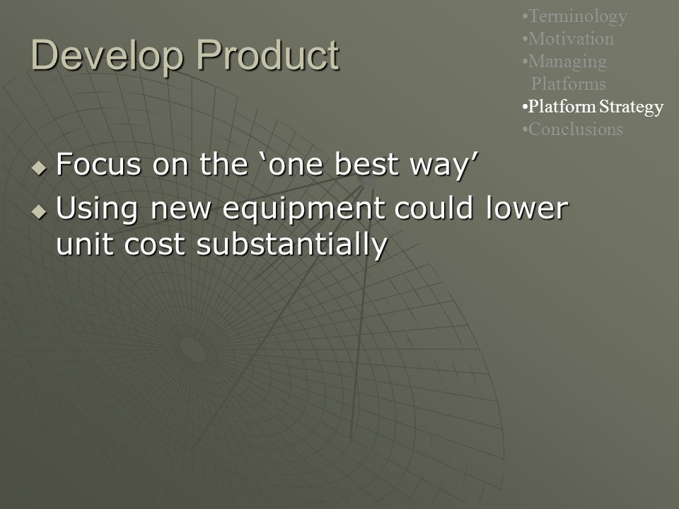 Develop Product Terminology Motivation Managing Platforms Platform Strategy Conclusions  Focus on the 'one best way'  Using new equipment could lower unit cost substantially