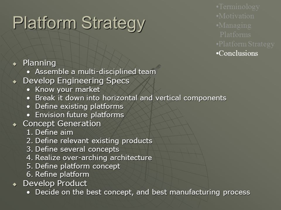 Platform Strategy Terminology Motivation Managing Platforms Platform Strategy Conclusions  Planning Assemble a multi-disciplined teamAssemble a multi-disciplined team  Develop Engineering Specs Know your marketKnow your market Break it down into horizontal and vertical componentsBreak it down into horizontal and vertical components Define existing platformsDefine existing platforms Envision future platformsEnvision future platforms  Concept Generation 1.Define aim 2.Define relevant existing products 3.Define several concepts 4.Realize over-arching architecture 5.Define platform concept 6.Refine platform  Develop Product Decide on the best concept, and best manufacturing processDecide on the best concept, and best manufacturing process