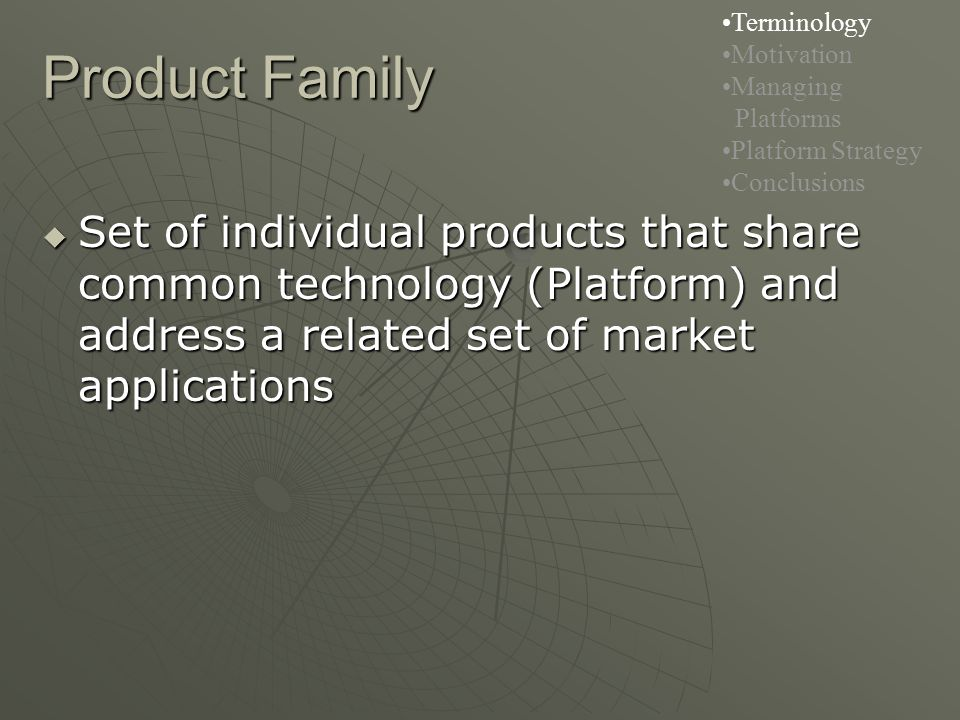 Product Family Terminology Motivation Managing Platforms Platform Strategy Conclusions  Set of individual products that share common technology (Platform) and address a related set of market applications