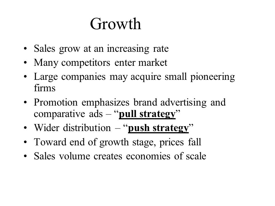 Growth Sales grow at an increasing rate Many competitors enter market Large companies may acquire small pioneering firms Promotion emphasizes brand ad