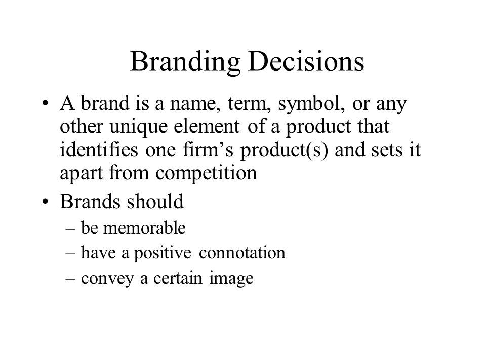 Branding Decisions A brand is a name, term, symbol, or any other unique element of a product that identifies one firm's product(s) and sets it apart f
