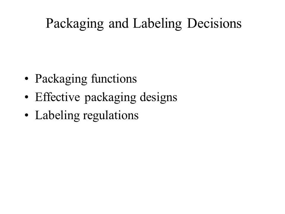 Packaging and Labeling Decisions Packaging functions Effective packaging designs Labeling regulations