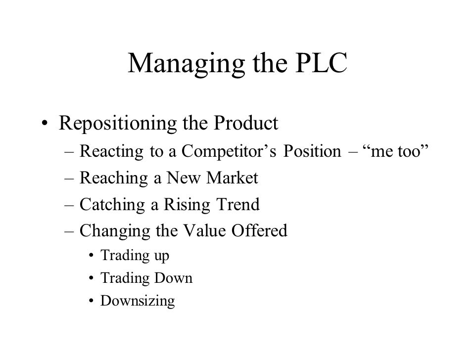 """Repositioning the Product –Reacting to a Competitor's Position – """"me too"""" –Reaching a New Market –Catching a Rising Trend –Changing the Value Offered"""