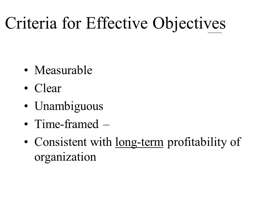 Criteria for Effective Objectives Measurable Clear Unambiguous Time-framed – Consistent with long-term profitability of organization