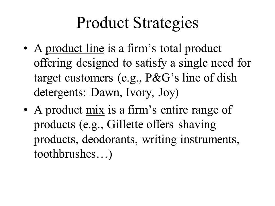 Product Strategies A product line is a firm's total product offering designed to satisfy a single need for target customers (e.g., P&G's line of dish