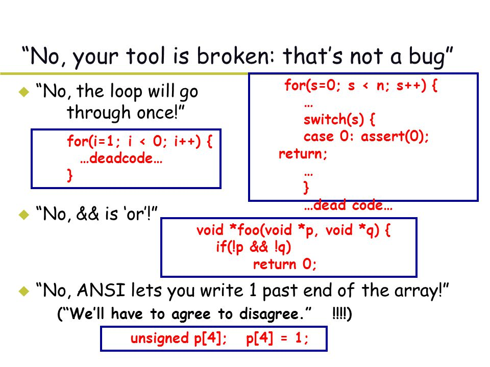 No, your tool is broken: that's not a bug u No, the loop will go through once! u No, && is 'or'! u No, ANSI lets you write 1 past end of the array! –( We'll have to agree to disagree. !!!!) for(s=0; s < n; s++) { … switch(s) { case 0: assert(0); return; … } …dead code… for(i=1; i < 0; i++) { …deadcode… } void *foo(void *p, void *q) { if(!p && !q) return 0; unsigned p[4]; p[4] = 1;