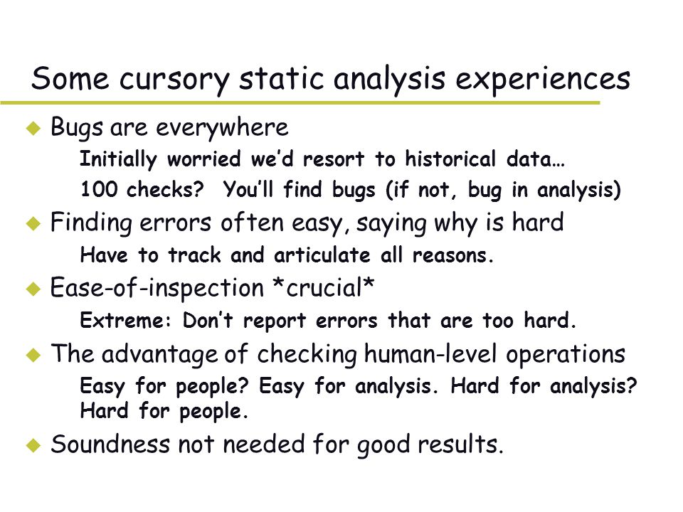Some cursory static analysis experiences u Bugs are everywhere –Initially worried we'd resort to historical data… –100 checks.