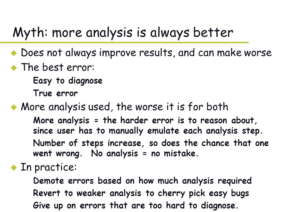Myth: more analysis is always better u Does not always improve results, and can make worse u The best error: –Easy to diagnose –True error u More analysis used, the worse it is for both –More analysis = the harder error is to reason about, since user has to manually emulate each analysis step.