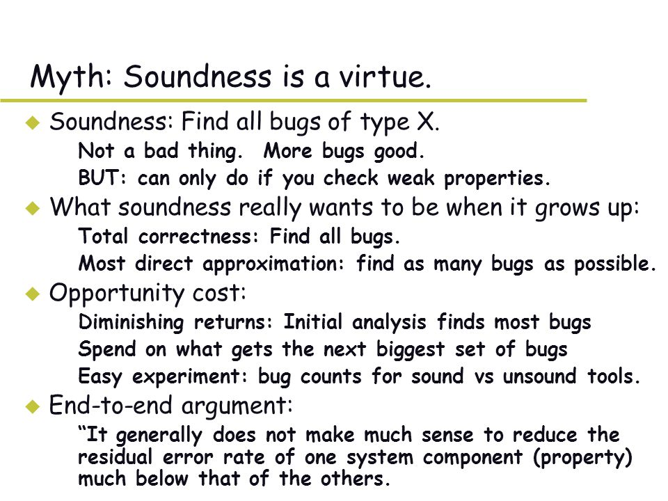 Myth: Soundness is a virtue. u Soundness: Find all bugs of type X.