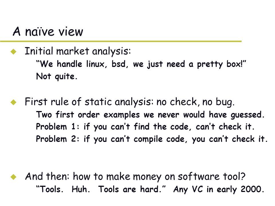 Summary u Static analysis –Better at checking surface properties –Big wins: don't run code, all paths.