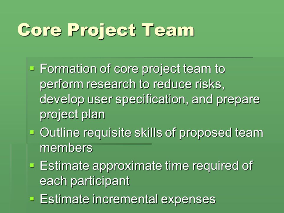 Core Project Team  Formation of core project team to perform research to reduce risks, develop user specification, and prepare project plan  Outline requisite skills of proposed team members  Estimate approximate time required of each participant  Estimate incremental expenses