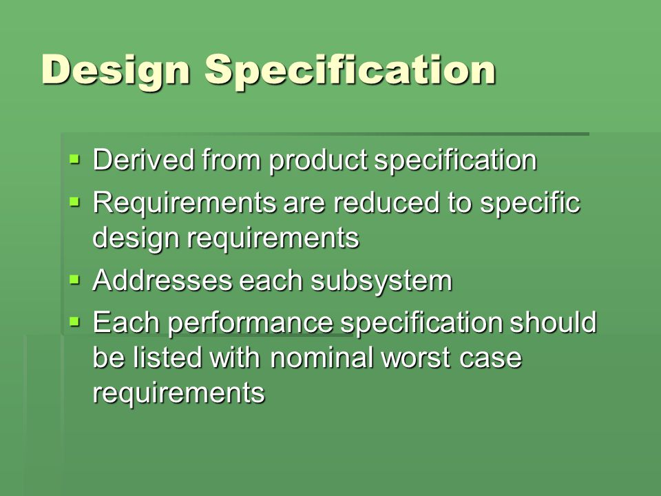 Design Specification  Derived from product specification  Requirements are reduced to specific design requirements  Addresses each subsystem  Each performance specification should be listed with nominal worst case requirements