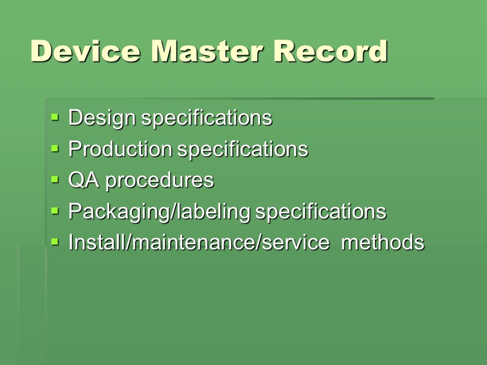 Device Master Record  Design specifications  Production specifications  QA procedures  Packaging/labeling specifications  Install/maintenance/service methods