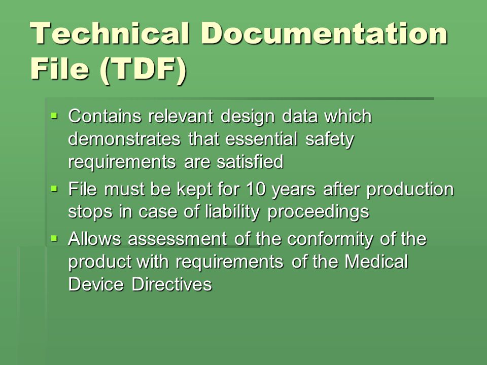 Technical Documentation File (TDF)  Contains relevant design data which demonstrates that essential safety requirements are satisfied  File must be kept for 10 years after production stops in case of liability proceedings  Allows assessment of the conformity of the product with requirements of the Medical Device Directives