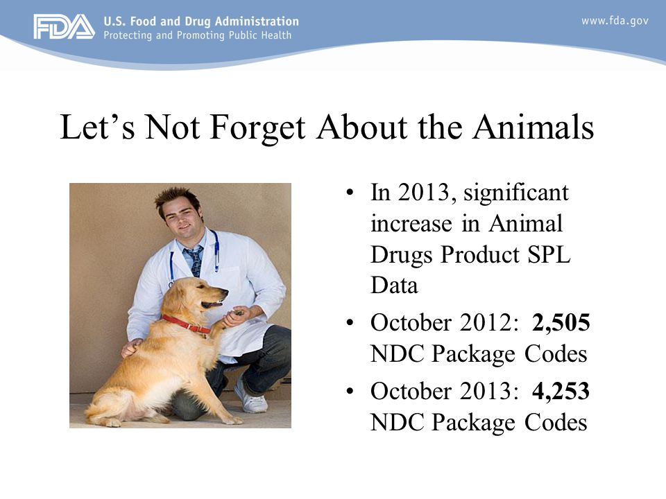 Let's Not Forget About the Animals In 2013, significant increase in Animal Drugs Product SPL Data October 2012: 2,505 NDC Package Codes October 2013: 4,253 NDC Package Codes