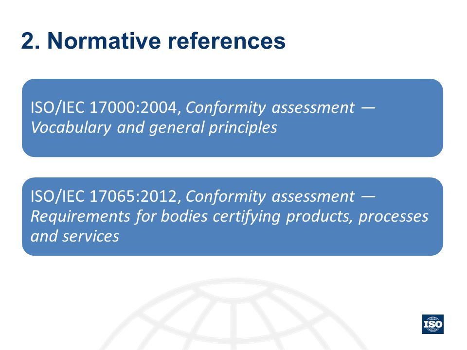 2. Normative references ISO/IEC 17000:2004, Conformity assessment — Vocabulary and general principles ISO/IEC 17065:2012, Conformity assessment — Requ