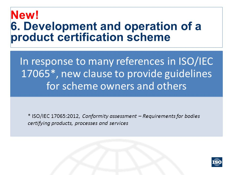New! 6. Development and operation of a product certification scheme In response to many references in ISO/IEC 17065*, new clause to provide guidelines