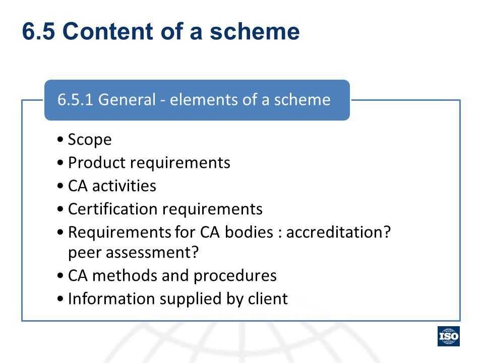 6.5 Content of a scheme Scope Product requirements CA activities Certification requirements Requirements for CA bodies : accreditation? peer assessmen