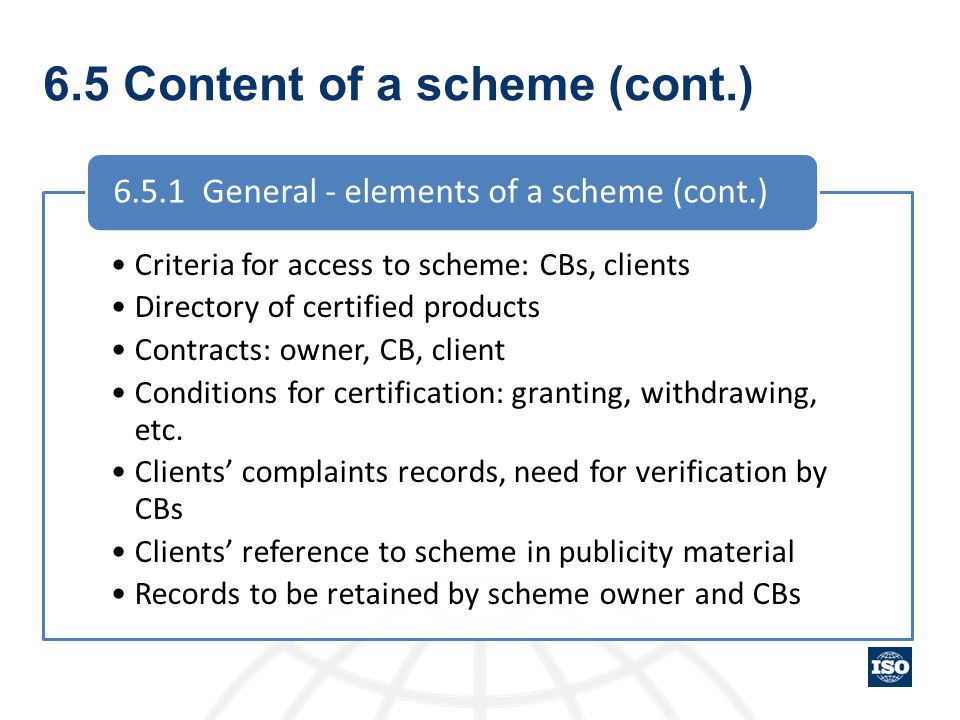 6.5 Content of a scheme (cont.) Criteria for access to scheme: CBs, clients Directory of certified products Contracts: owner, CB, client Conditions fo