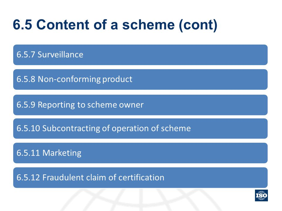 6.5 Content of a scheme (cont) 6.5.7 Surveillance6.5.8 Non-conforming product6.5.9 Reporting to scheme owner6.5.10 Subcontracting of operation of sche