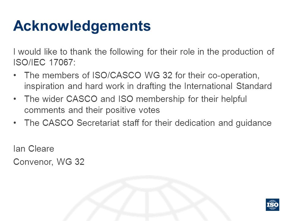 Acknowledgements I would like to thank the following for their role in the production of ISO/IEC 17067: The members of ISO/CASCO WG 32 for their co-op