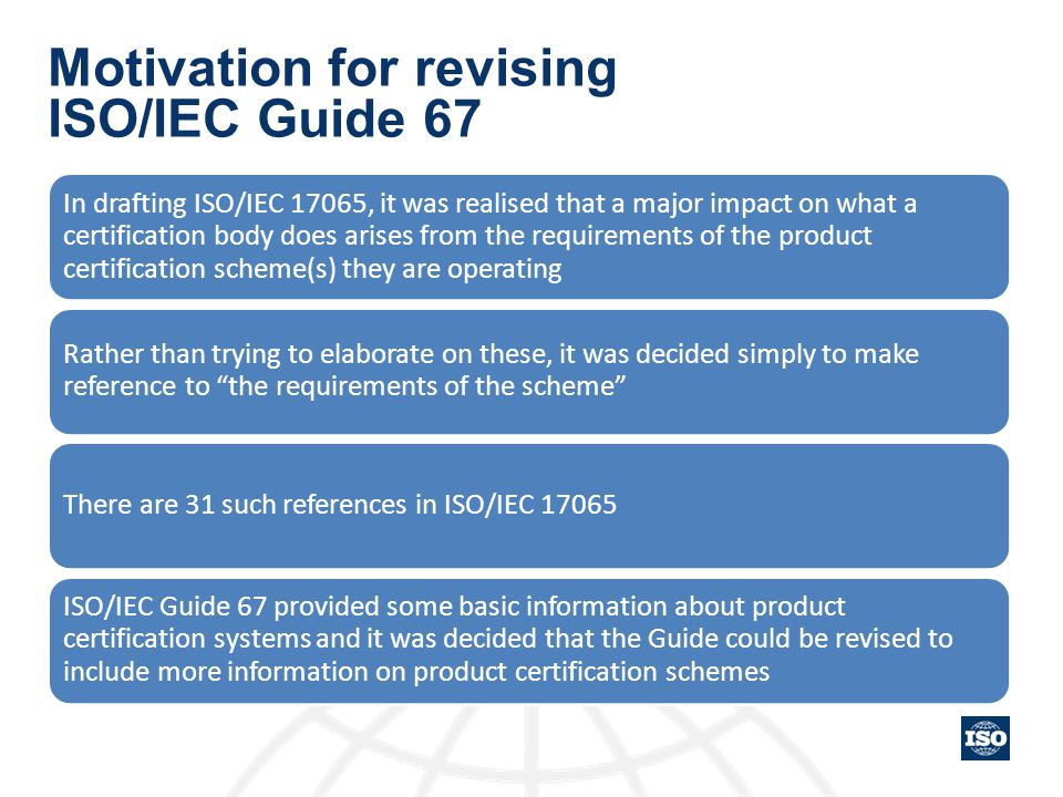 Motivation for revising ISO/IEC Guide 67 In drafting ISO/IEC 17065, it was realised that a major impact on what a certification body does arises from