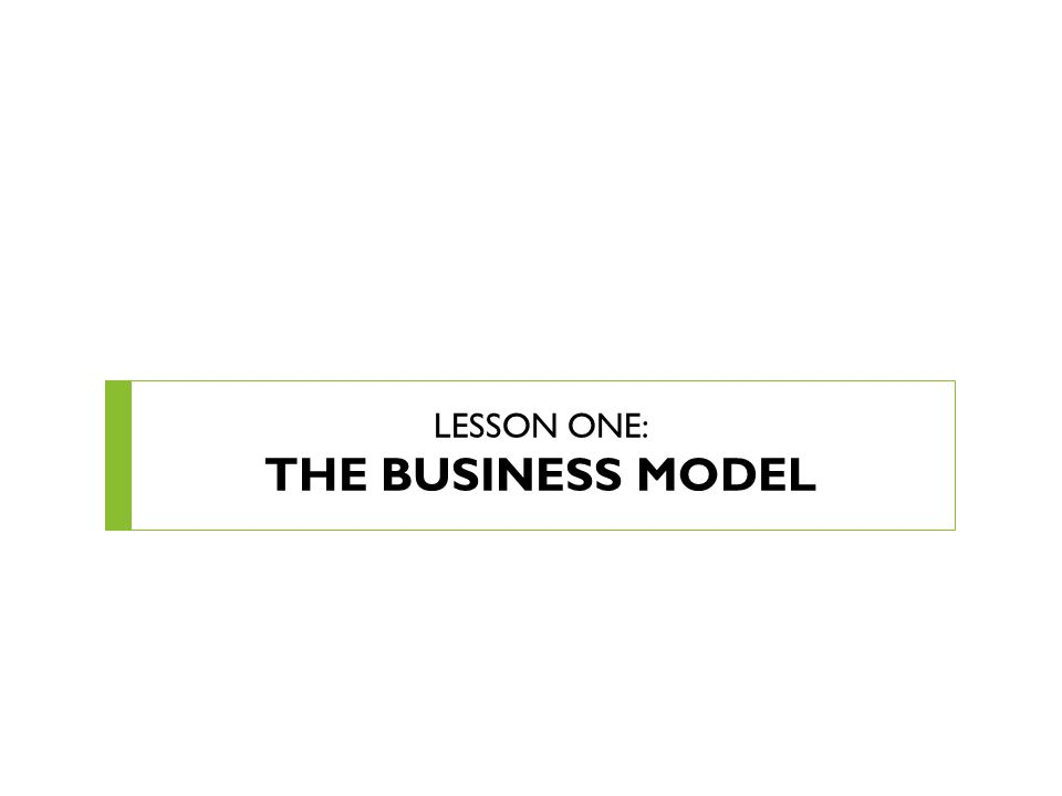 LESSON ONE: THE BUSINESS MODEL
