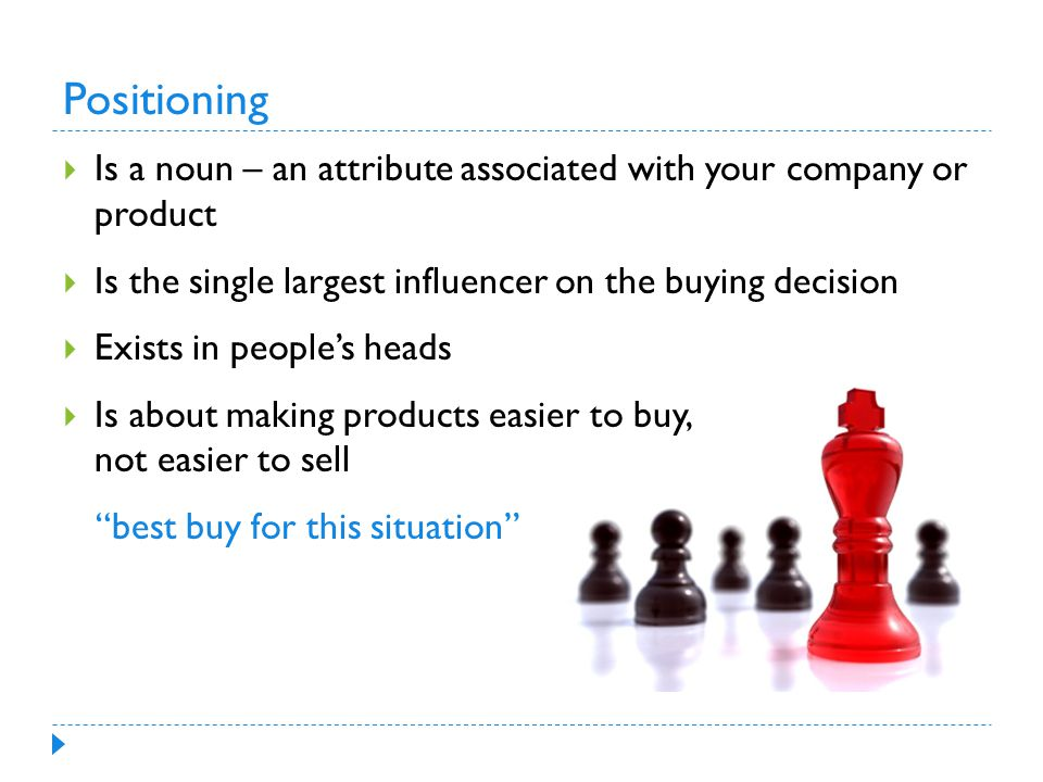 Positioning  Is a noun – an attribute associated with your company or product  Is the single largest influencer on the buying decision  Exists in people's heads  Is about making products easier to buy, not easier to sell best buy for this situation