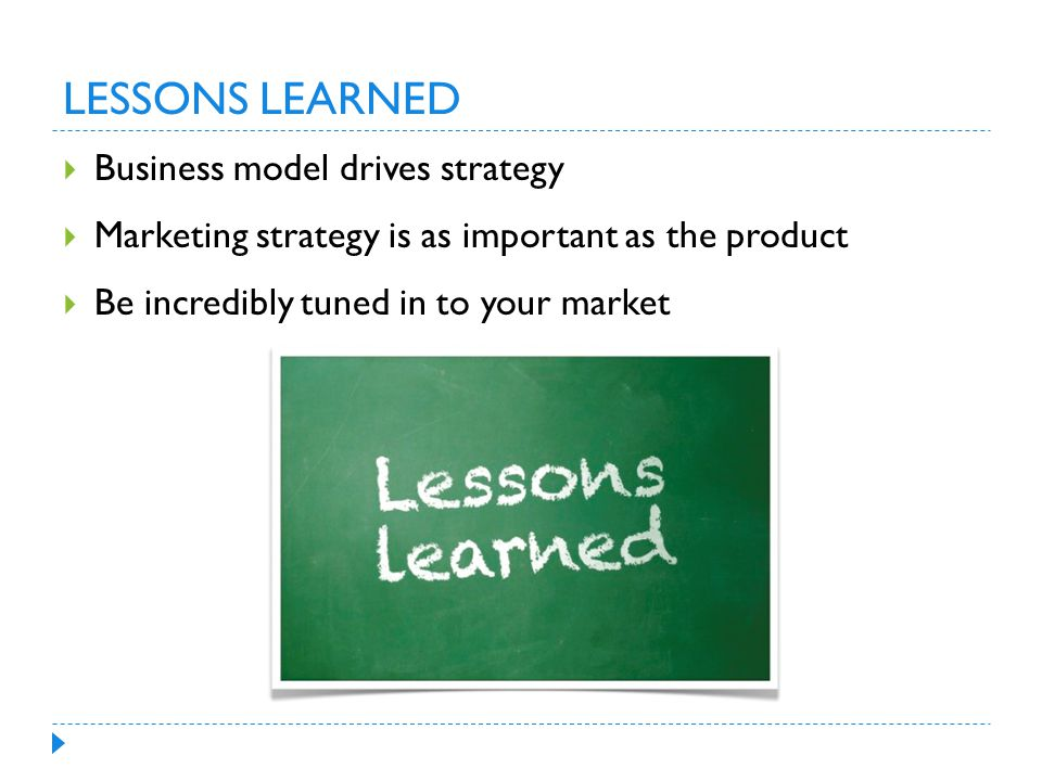 LESSONS LEARNED  Business model drives strategy  Marketing strategy is as important as the product  Be incredibly tuned in to your market