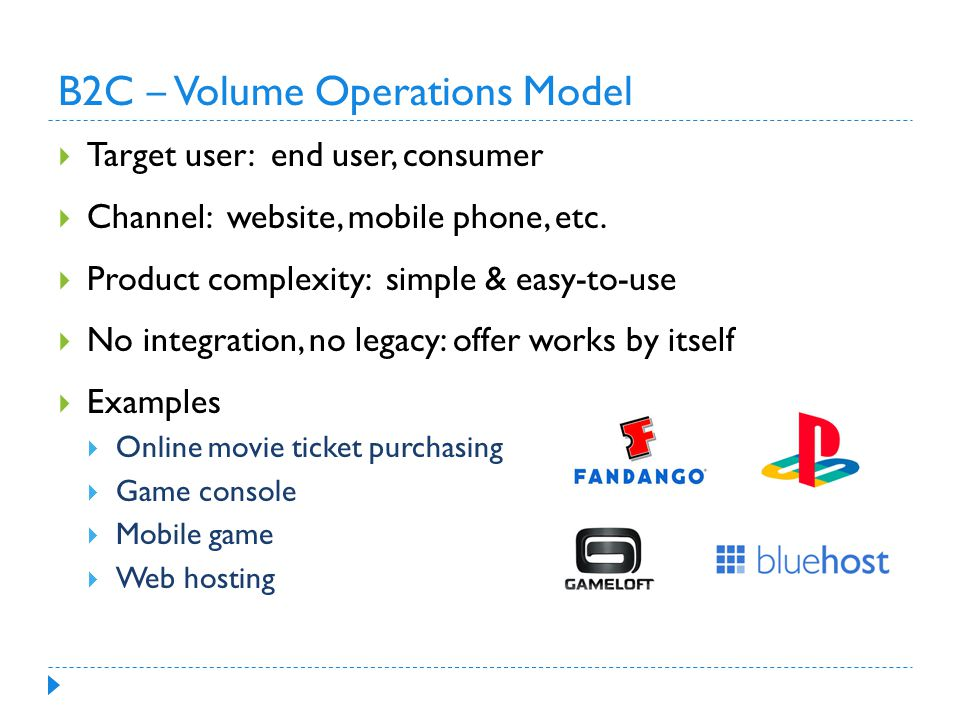 B2C ‒ Volume Operations Model  Target user: end user, consumer  Channel: website, mobile phone, etc.
