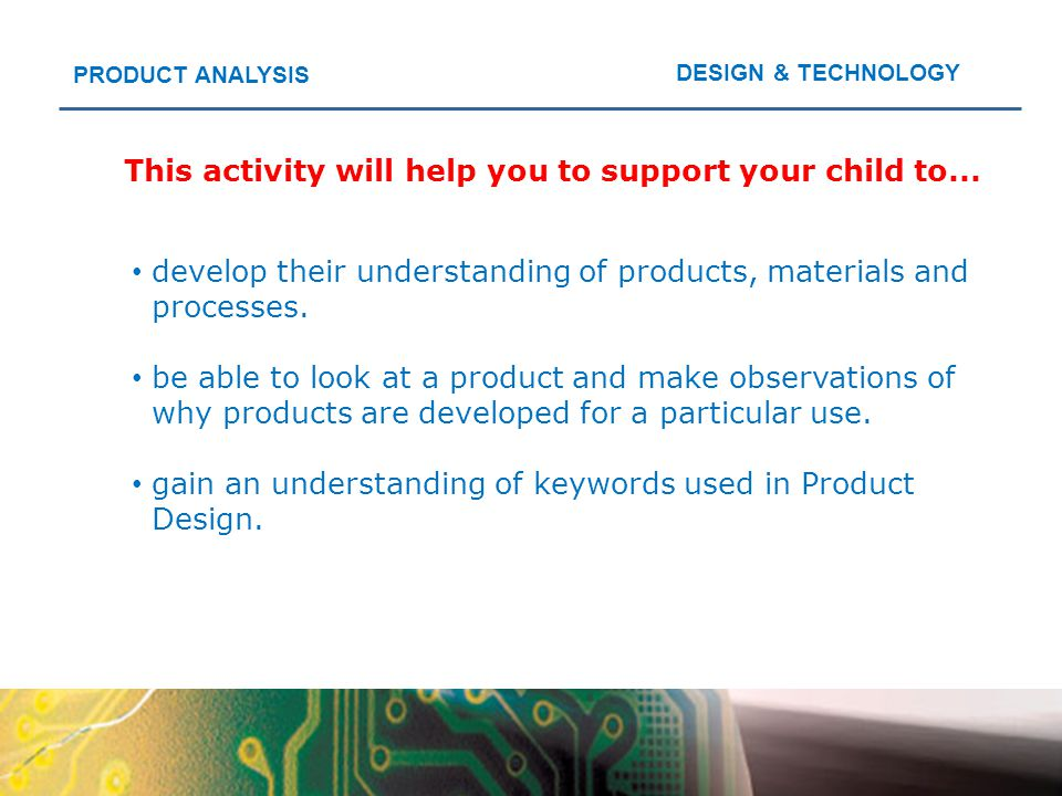 DESIGN & TECHNOLOGY PRODUCT ANALYSIS This activity will help you to support your child to... develop their understanding of products, materials and pr