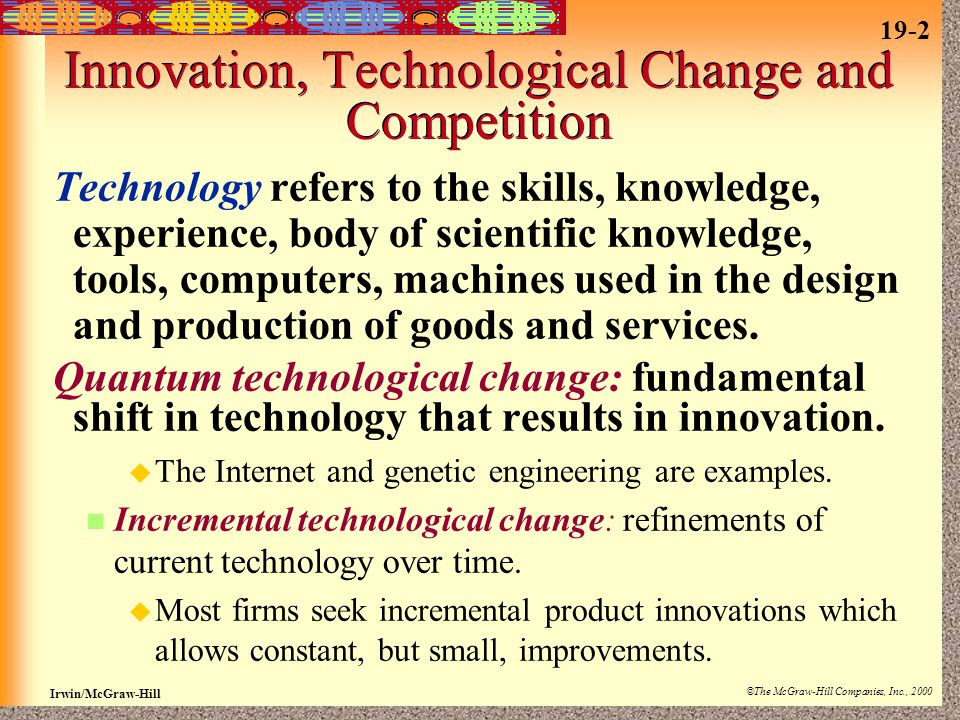 19-2 Irwin/McGraw-Hill ©The McGraw-Hill Companies, Inc., 2000 Innovation, Technological Change and Competition Technology refers to the skills, knowledge, experience, body of scientific knowledge, tools, computers, machines used in the design and production of goods and services.