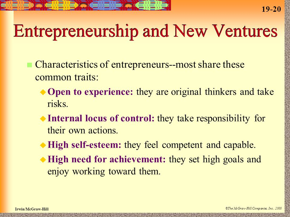 19-20 Irwin/McGraw-Hill ©The McGraw-Hill Companies, Inc., 2000 Entrepreneurship and New Ventures Characteristics of entrepreneurs--most share these common traits:  Open to experience: they are original thinkers and take risks.