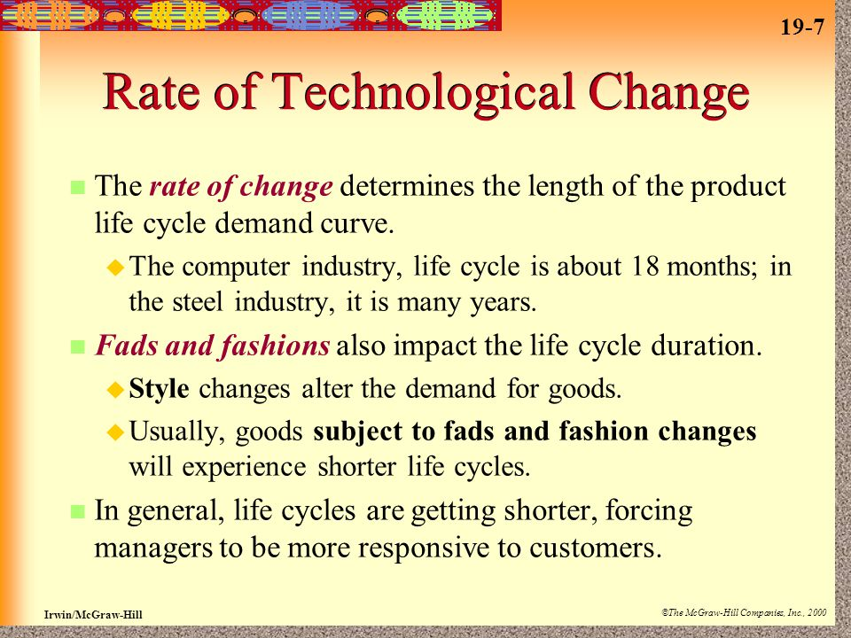 19-7 Irwin/McGraw-Hill ©The McGraw-Hill Companies, Inc., 2000 Rate of Technological Change The rate of change determines the length of the product life cycle demand curve.