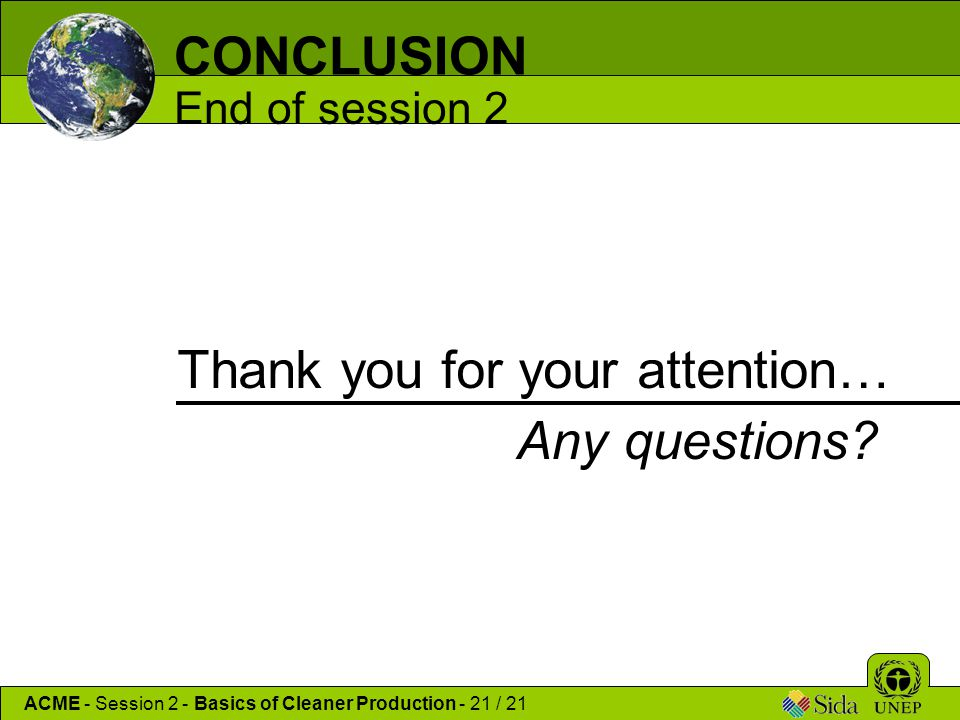 CONCLUSION End of session 2 Thank you for your attention… ACME - Session 2 - Basics of Cleaner Production - 21 / 21 Any questions?
