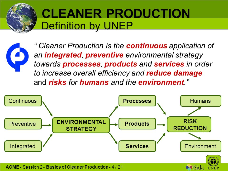 "CLEANER PRODUCTION Definition by UNEP "" Cleaner Production is the continuous application of an integrated, preventive environmental strategy towards p"